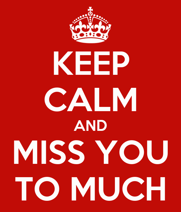 KEEP CALM AND MISS YOU TO MUCH