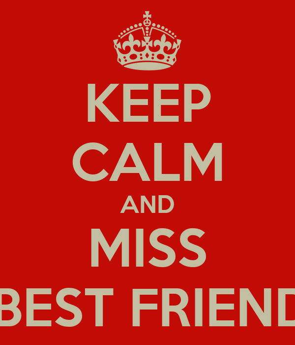 KEEP CALM AND MISS YOUR BEST FRIEND ZENA