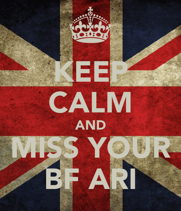 KEEP CALM AND  MISS YOUR  BF ARI