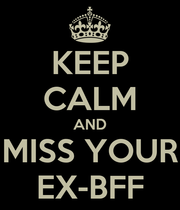 KEEP CALM AND MISS YOUR EX-BFF