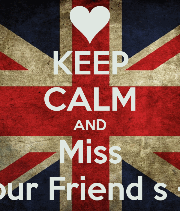 KEEP CALM AND Miss Your Friend s <3