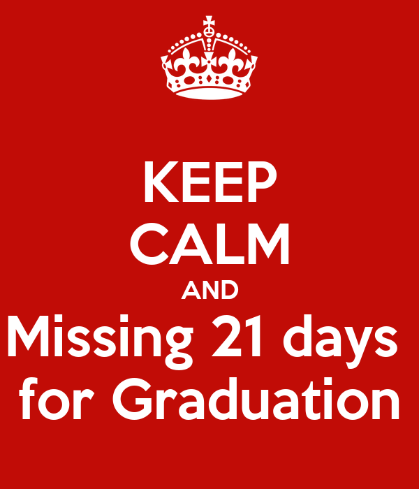 KEEP CALM AND Missing 21 days  for Graduation