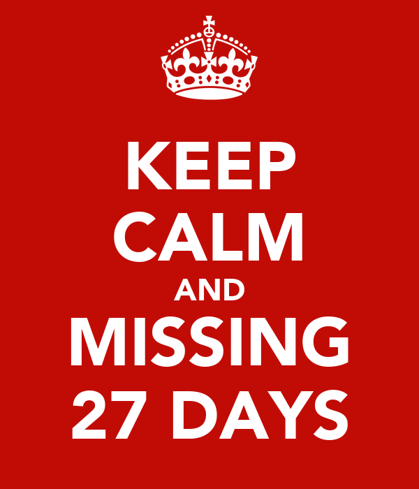 KEEP CALM AND MISSING 27 DAYS