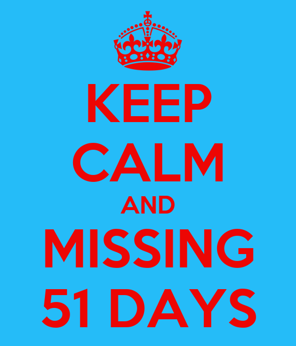KEEP CALM AND MISSING 51 DAYS