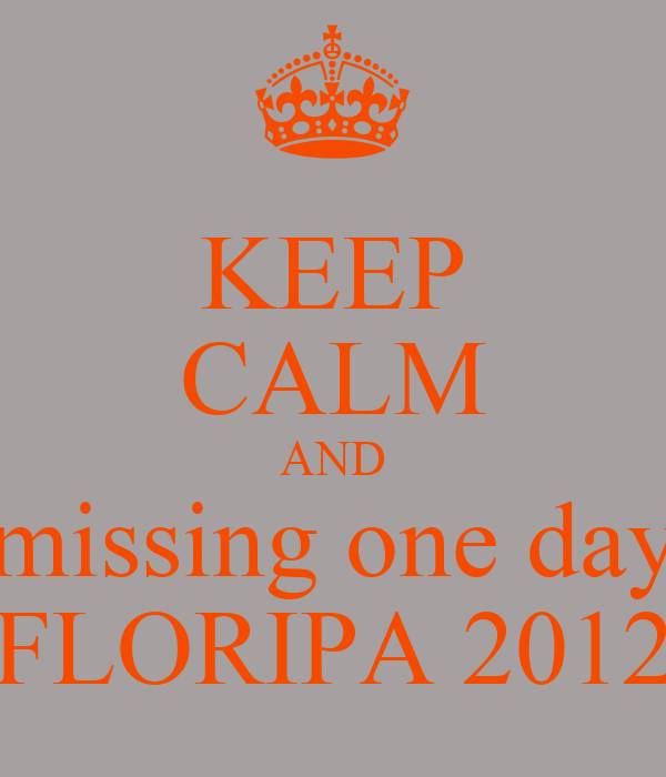 KEEP CALM AND missing one day FLORIPA 2012