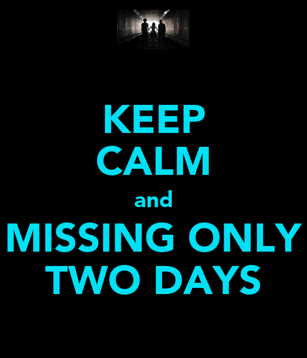 KEEP CALM and MISSING ONLY TWO DAYS