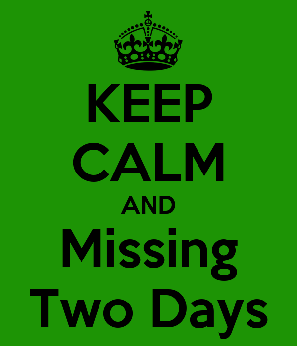KEEP CALM AND Missing Two Days