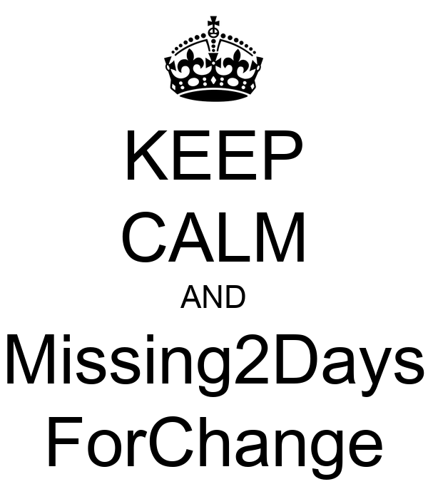 KEEP CALM AND Missing2Days ForChange