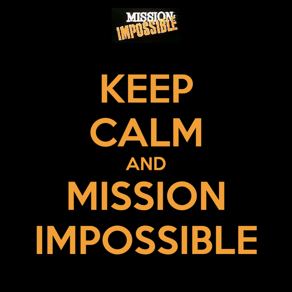 KEEP CALM AND MISSION IMPOSSIBLE