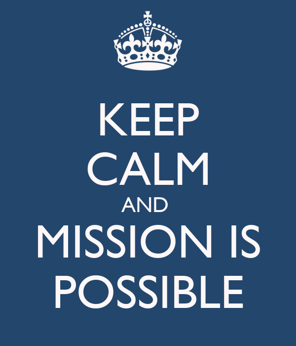 KEEP CALM AND  MISSION IS POSSIBLE