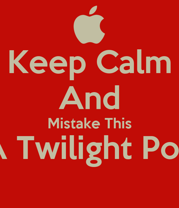 Keep Calm And Mistake This As A Twilight Poster,