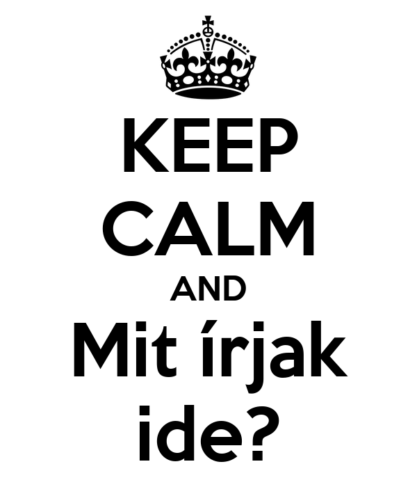 KEEP CALM AND Mit írjak ide?