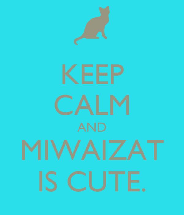 KEEP CALM AND MIWAIZAT IS CUTE.