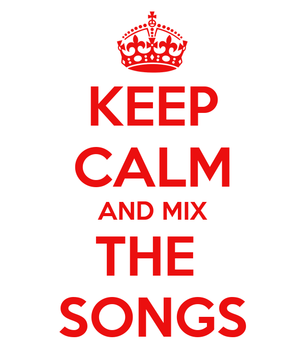 KEEP CALM AND MIX THE  SONGS