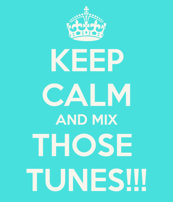 KEEP CALM AND MIX THOSE  TUNES!!!