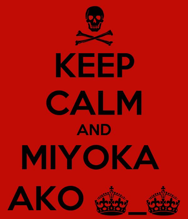 KEEP CALM AND MIYOKA  AKO ^_^