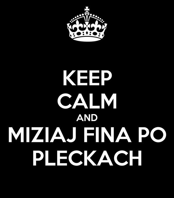 KEEP CALM AND MIZIAJ FINA PO PLECKACH