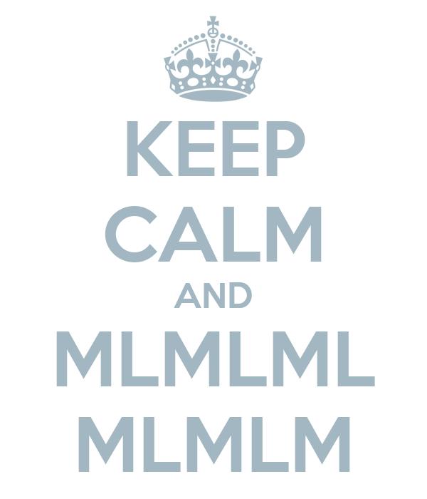 KEEP CALM AND MLMLML MLMLM