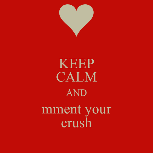KEEP CALM AND mment your crush