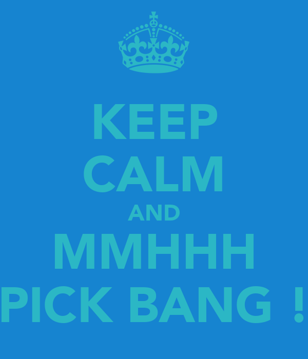 KEEP CALM AND MMHHH PICK BANG !