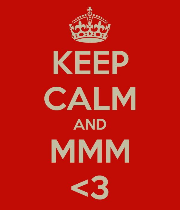 KEEP CALM AND MMM <3