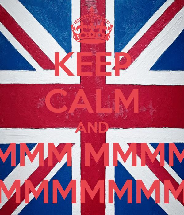 KEEP CALM AND MMM MMMM MMMMMMMMM