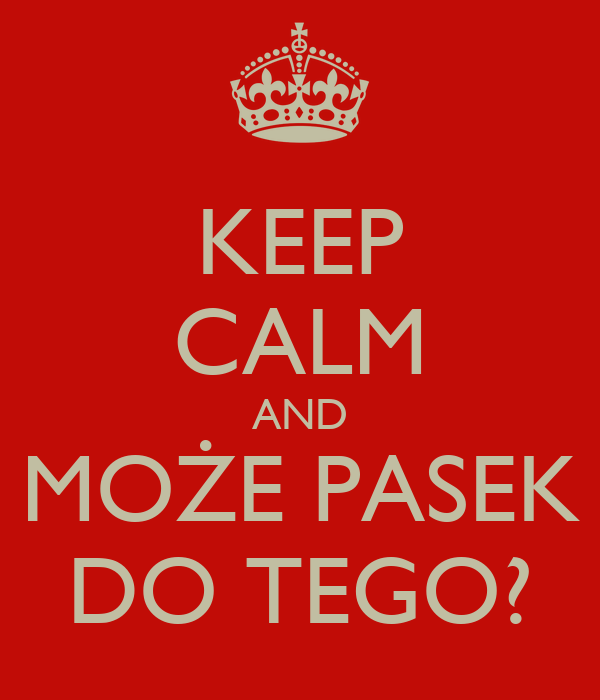 KEEP CALM AND MOŻE PASEK DO TEGO?