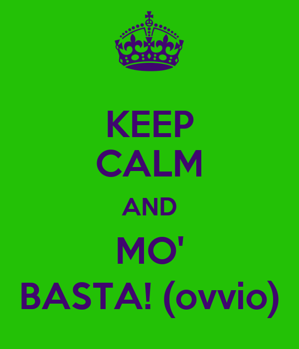 KEEP CALM AND MO' BASTA! (ovvio)