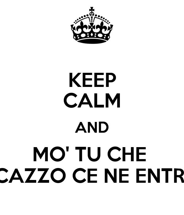 KEEP CALM AND MO' TU CHE  CAZZO CE NE ENTRI