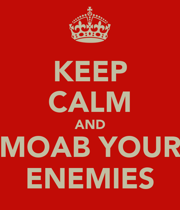 KEEP CALM AND MOAB YOUR ENEMIES