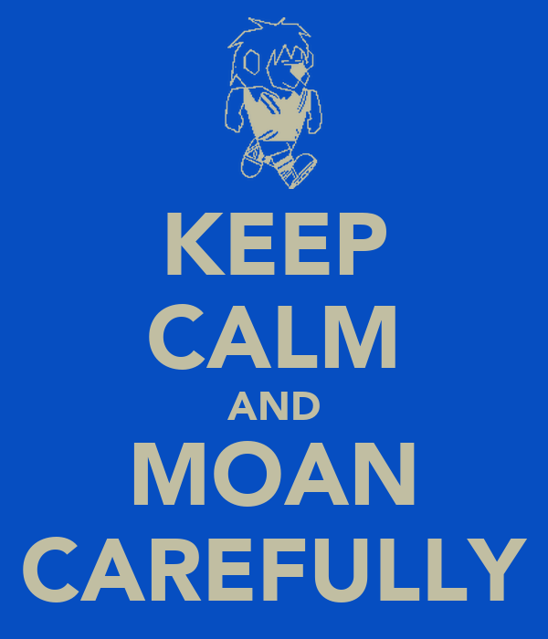 KEEP CALM AND MOAN CAREFULLY