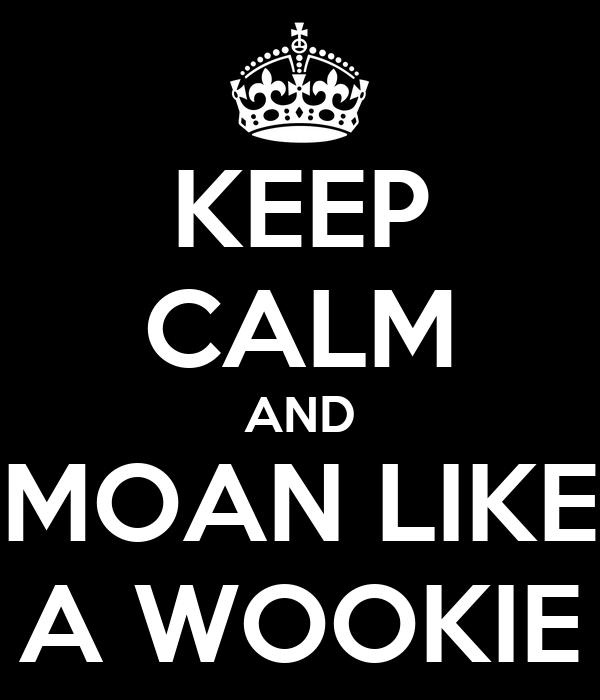 KEEP CALM AND MOAN LIKE A WOOKIE