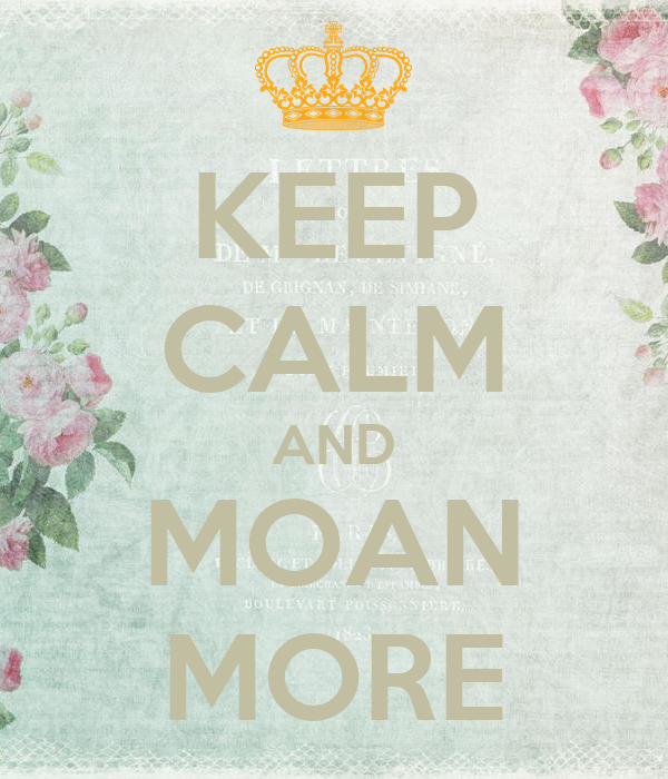 KEEP CALM AND MOAN MORE