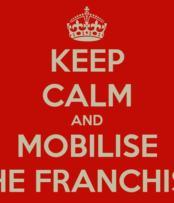 KEEP CALM AND MOBILISE THE FRANCHISE