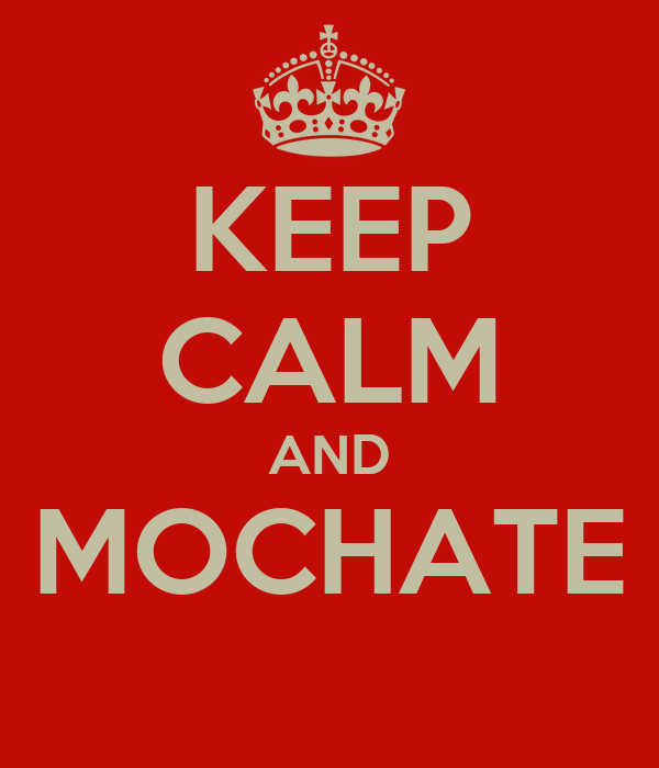KEEP CALM AND MOCHATE