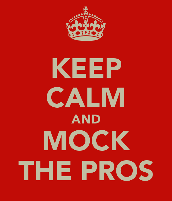 KEEP CALM AND MOCK THE PROS