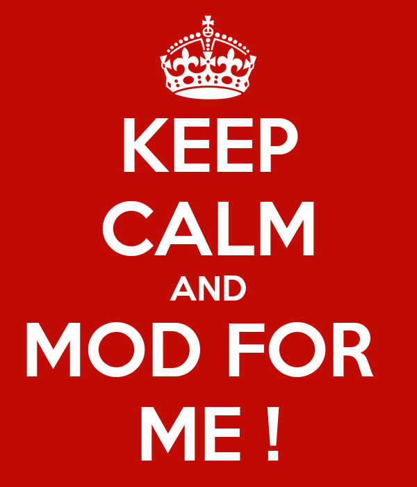 KEEP CALM AND MOD FOR  ME !