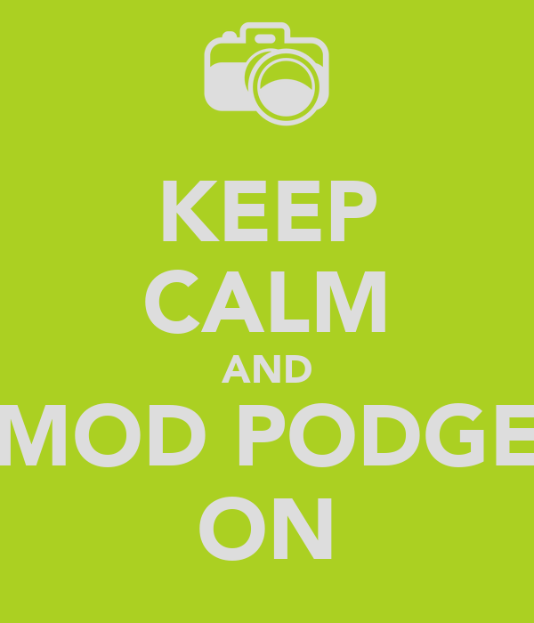 KEEP CALM AND MOD PODGE ON