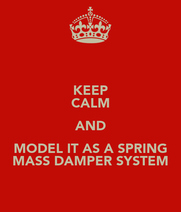 KEEP CALM AND MODEL IT AS A SPRING MASS DAMPER SYSTEM
