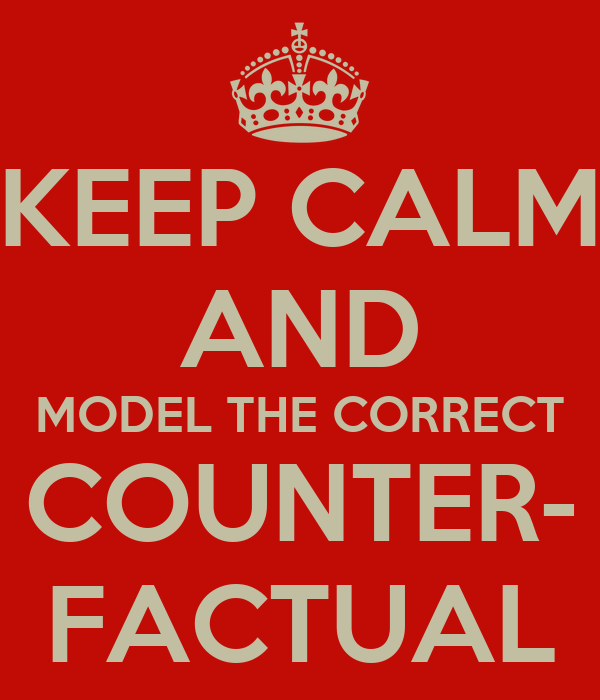 KEEP CALM AND MODEL THE CORRECT COUNTER- FACTUAL