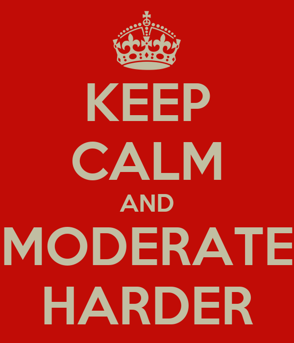 KEEP CALM AND MODERATE HARDER