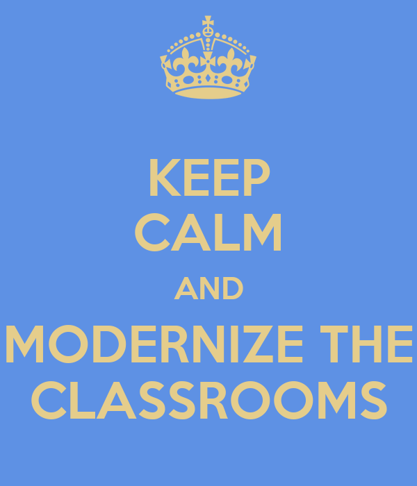 KEEP CALM AND MODERNIZE THE CLASSROOMS
