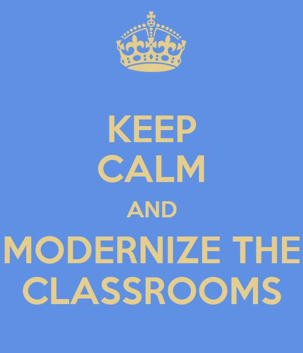 KEEP CALM AND MODERNIZE THE CLASSROOMS