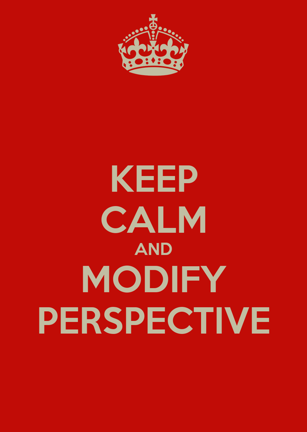 KEEP CALM AND MODIFY PERSPECTIVE