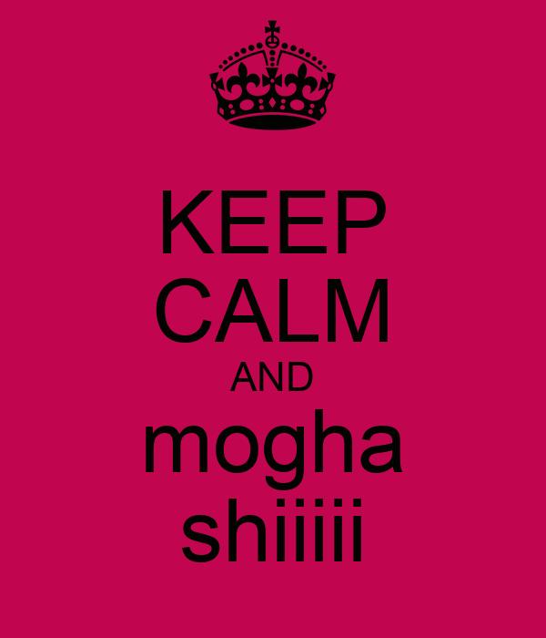 KEEP CALM AND mogha shiiiii