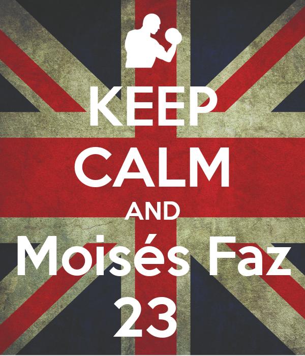 KEEP CALM AND Moisés Faz 23