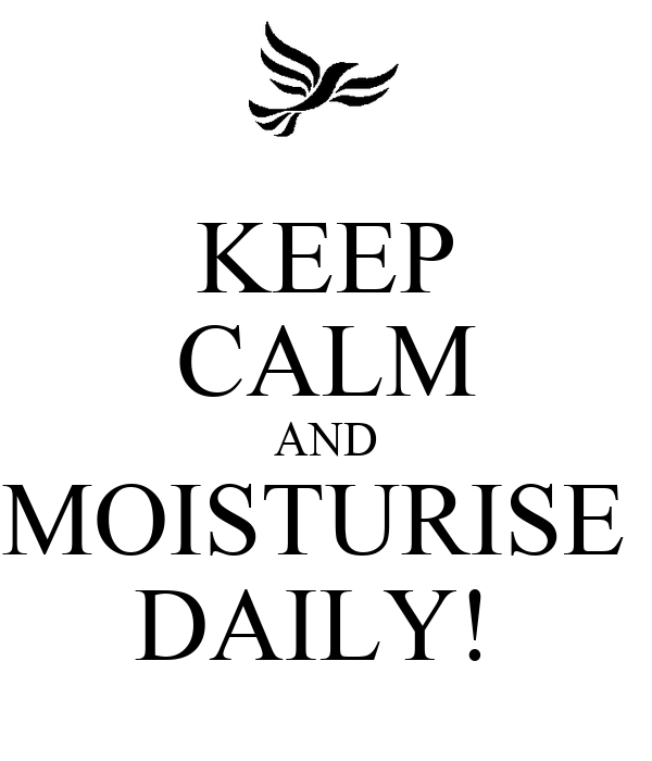KEEP CALM AND MOISTURISE  DAILY!