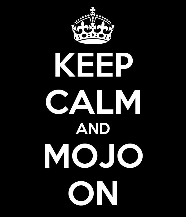KEEP CALM AND MOJO ON