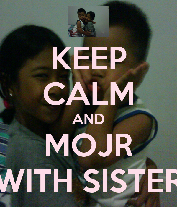 KEEP CALM AND MOJR WITH SISTER
