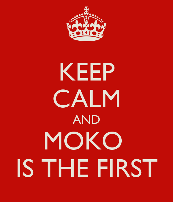 KEEP CALM AND MOKO  IS THE FIRST